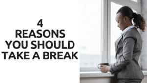 4 REASONS YOU SHOULD TAKE A BREAK